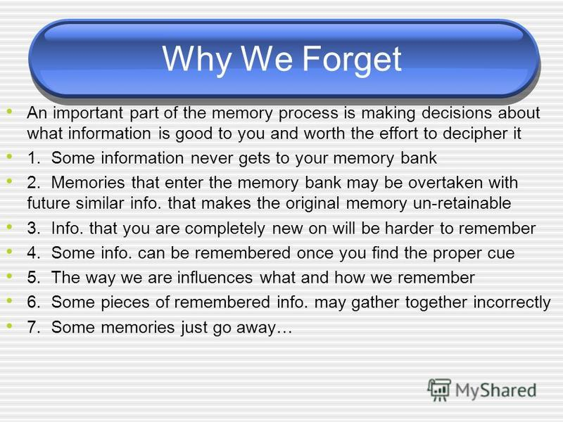 Why We Forget An important part of the memory process is making decisions about what information is good to you and worth the effort to decipher it 1. Some information never gets to your memory bank 2. Memories that enter the memory bank may be overt