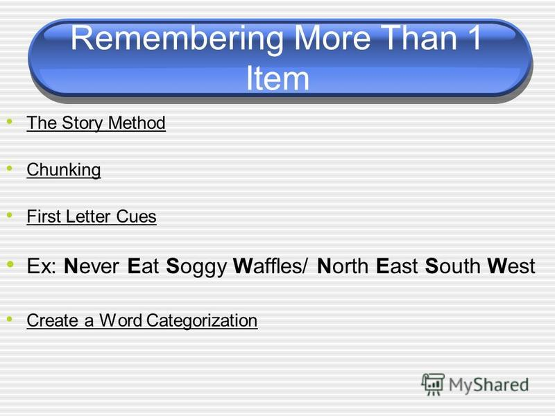 Remembering More Than 1 Item The Story Method Chunking First Letter Cues Ex: Never Eat Soggy Waffles/ North East South West Create a Word Categorization