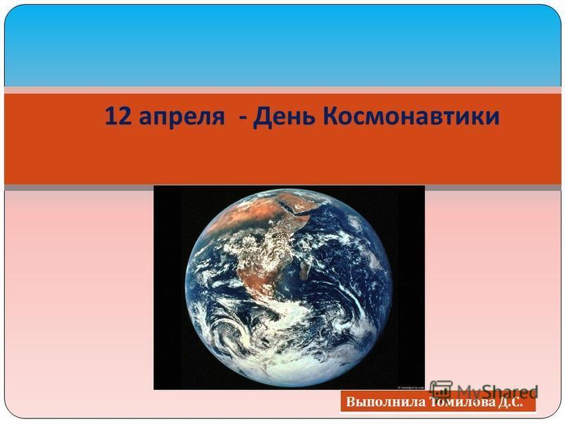 12 апреля - День Космонавтики Выполнила Томилова Д. С.