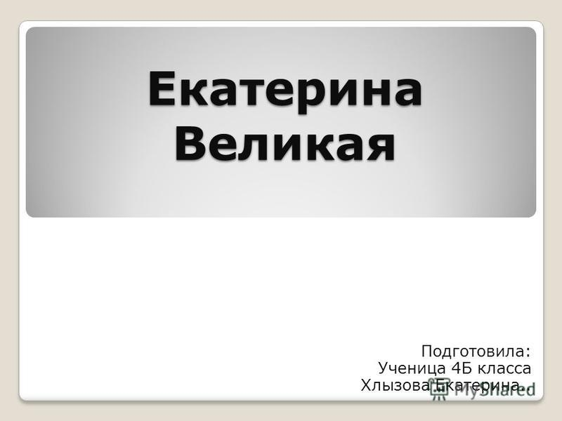 Екатерина Великая Подготовила: Ученица 4Б класса Хлызова Екатерина..