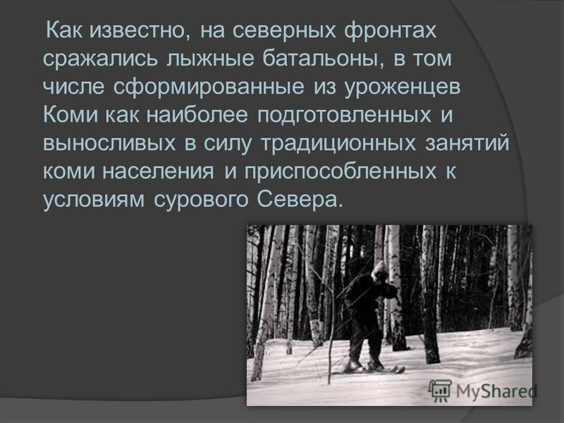 Как известно, на северных фронтах сражались лыжные батальоны, в том числе сформированные из уроженцев Коми как наиболее подготовленных и выносливых в силу традиционных занятий коми населения и приспособленных к условиям сурового Севера.