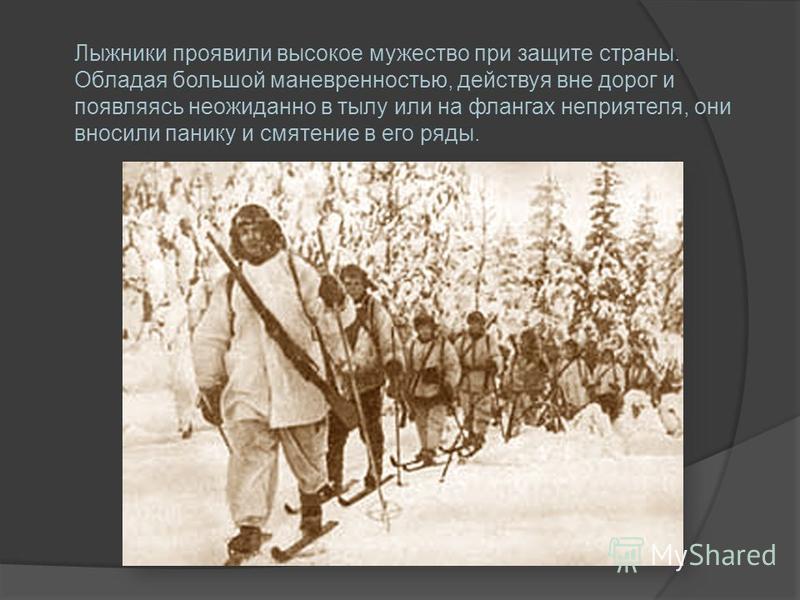 Лыжники проявили высокое мужество при защите страны. Обладая большой маневренностью, действуя вне дорог и появляясь неожиданно в тылу или на флангах неприятеля, они вносили панику и смятение в его ряды.