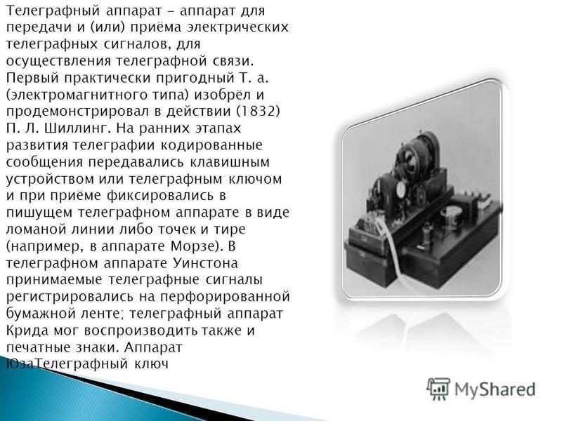 Телеграфный аппарат - аппарат для передачи и (или) приёма электрических телеграфных сигналов, для осуществления телеграфной связи. Первый практически пригодный Т. а. (электромагнитного типа) изобрёл и продемонстрировал в действии (1832) П. Л. Шиллинг