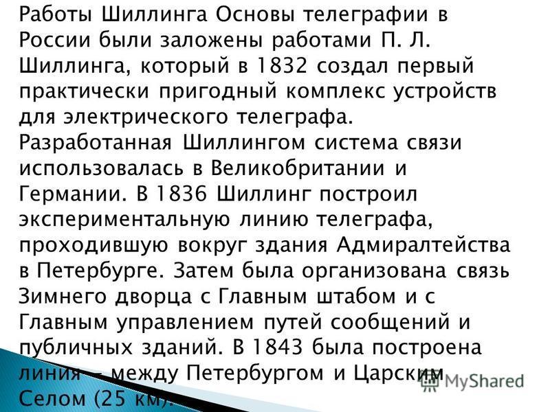 Работы Шиллинга Основы телеграфии в России были заложены работами П. Л. Шиллинга, который в 1832 создал первый практически пригодный комплекс устройств для электрического телеграфа. Разработанная Шиллингом система связи использовалась в Великобритани