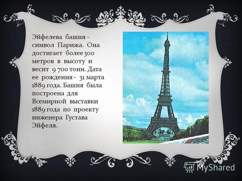 Эйфелева башня – символ Парижа. Она достигает более 300 метров в высоту и весит 9 700 тонн. Дата ее рождения - 31 марта 1889 года. Башня была построена для Всемирной выставки 1889 года по проекту инженера Густава Эйфеля.