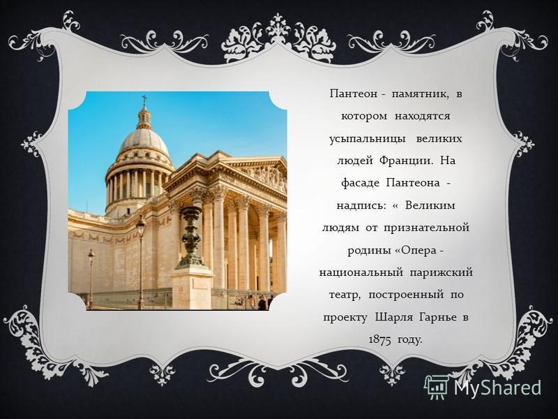Пантеон - памятник, в котором находятся усыпальницы великих людей Франции. На фасаде Пантеона - надпись : « Великим людям от признательной родины « Опера - национальный парижский театр, построенный по проекту Шарля Гарнье в 1875 году.
