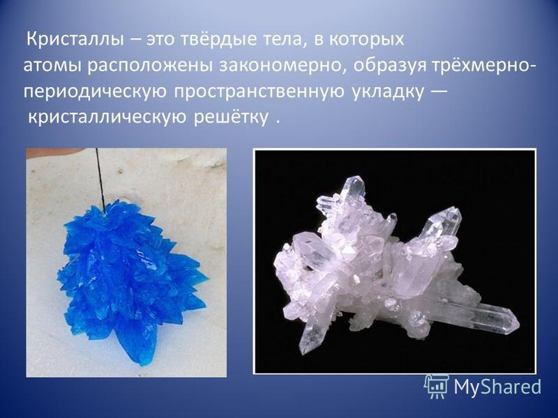 Кристаллы – это твёрдые тела, в которых атомы расположены закономерно, образуя трёхмерно- периодическую пространственную укладку кристаллическую решётку.