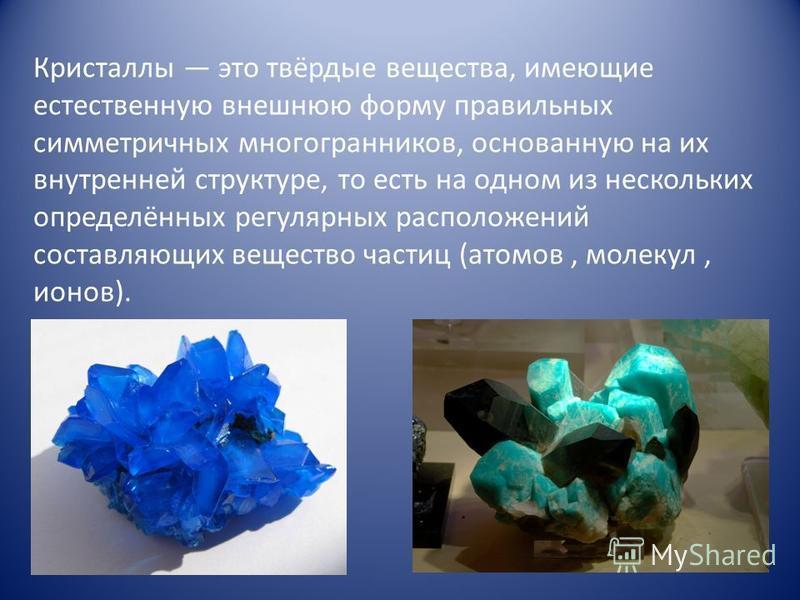 Кристаллы это твёрдые вещества, имеющие естественную внешнюю форму правильных симметричных многогранников, основанную на их внутренней структуре, то есть на одном из нескольких определённых регулярных расположений составляющих вещество частиц (атомов