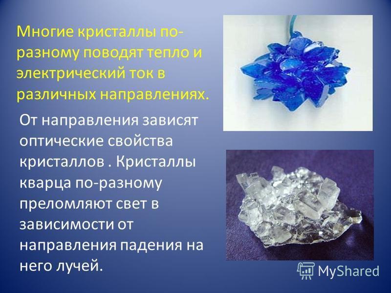 Многие кристаллы по- разному поводят тепло и электрический ток в различных направлениях. От направления зависят оптические свойства кристаллов. Кристаллы кварца по-разному преломляют свет в зависимости от направления падения на него лучей.