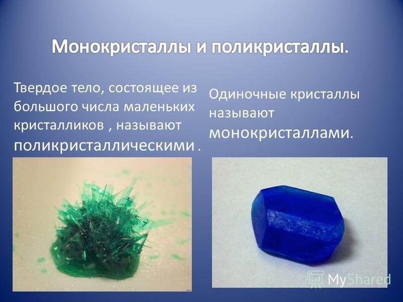 Одиночные кристаллы называют монокристаллами. Твердое тело, состоящее из большого числа маленьких кристалликов, называют поликристаллическими.