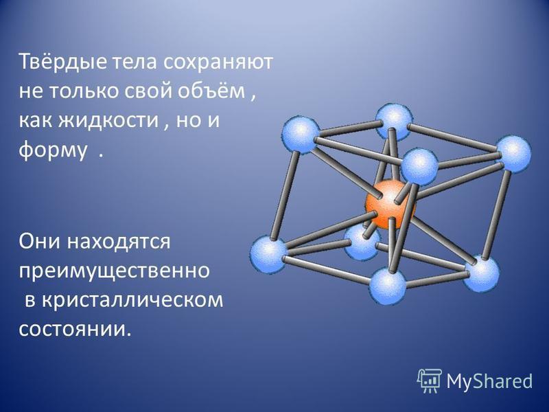 Твёрдые тела сохраняют не только свой объём, как жидкости, но и форму. Они находятся преимущественно в кристаллическом состоянии.