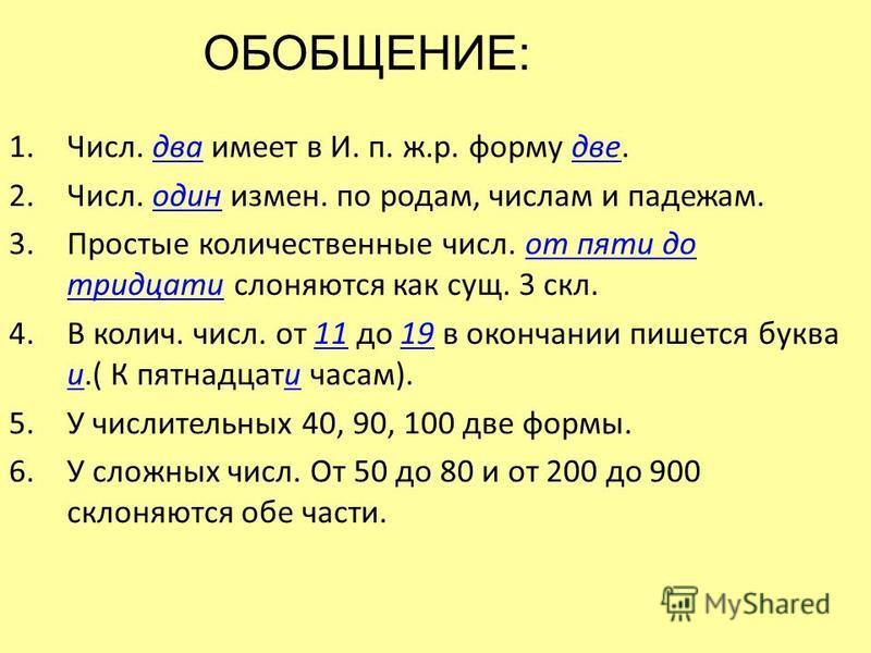 1.Числ. два имеет в И. п. ж.р. форму две. 2.Числ. один измен. по родам, числам и падежам. 3. Простые количественные числ. от пяти до тридцати слоняются как сущ. 3 скл. 4. В колич. числ. от 11 до 19 в окончании пишется буква и.( К пятнадцати часам). 5