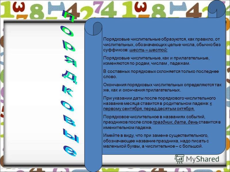 Порядковые числительные образуются, как правило, от числительных, обозначающих целые числа, обычно без суффиксов: шесть – шестой; Порядковые числительные, как и прилагательные, изменяются по родам, числам, падежам. В составных порядковых склоняется т