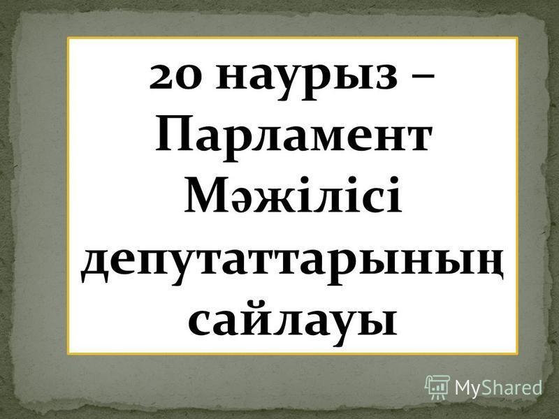 20 наурыз – Парламент М ә жілісі депутаттарыны ң сайлауы