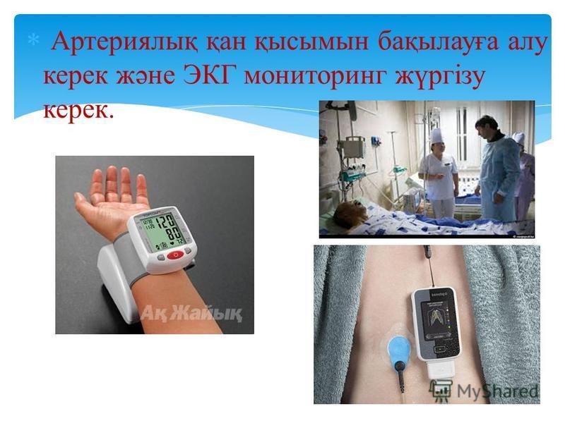 Артериялық қан қысымын бақылауға алу керек және ЭКГ мониторинг жүргізу керек.