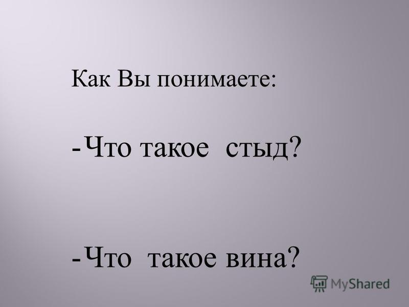 -Что такое стыд ? -Что такое вина ? Как Вы понимаете :