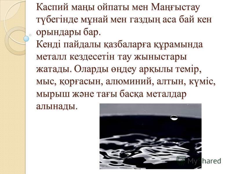 Каспий маңы ойпаты мен Маңғыстау түбегінде мұнай мен газдың аса бай кен орындары бар. Кенді пайдалы қазбаларға құрамында металл кездесетін тау жыныстары жатады. Оларды өңдеу арқылы темір, мыс, қорғасын, алюминий, алтын, күміс, мырыш және тағы басқа м