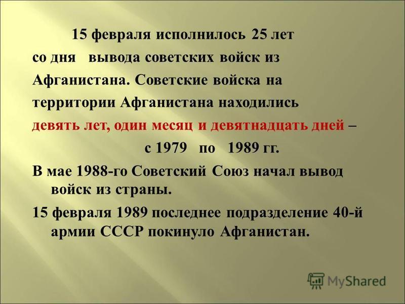 1 5 февраля исполнилось 25 лет со дня вывода советских войск и з Афганистана. С оветские войска н а территории А фганистана находились девять лет, о дин месяц и девятнадцать д ней – с 1979 п о 1989 г г. В мае 1988- го С оветский С оюз начал вывод вой
