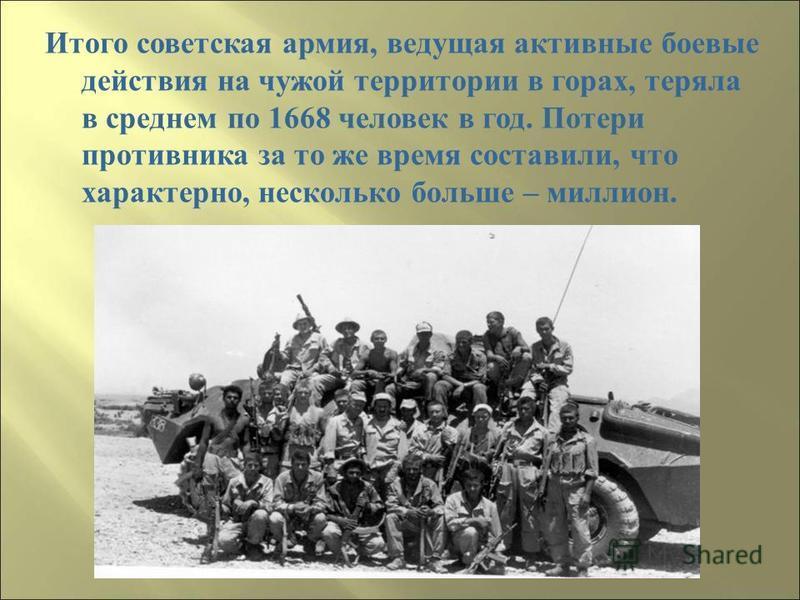 Итого советская армия, в едущая активные боевые действия н а чужой территории в г орах, теряла в среднем п о 1668 человек в г од. П отери противника з а т о ж е время с оставили, ч то характерно, несколько б ольше – миллион.