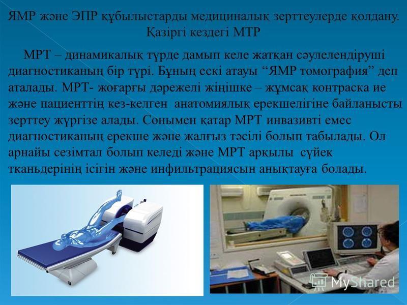 ЯМР және ЭПР құбылыстарды медициналық зерттеулерде қолдану. Қазіргі кездегі МТР МРТ – динамикалық түрде дамып келе жатқан сәулелендіруші диагностиканың бір түрі. Бұның ескі атауы ЯМР томография деп аталады. МРТ- жоғарғы дәрежелі жіңішке – жұмсақ конт