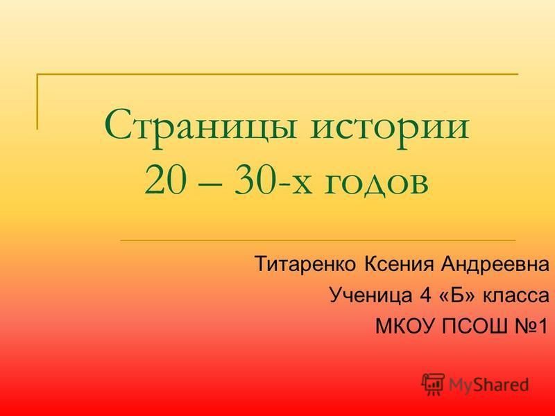 Страницы истории 20 – 30-х годов Титаренко Ксения Андреевна Ученица 4 «Б» класса МКОУ ПСОШ 1