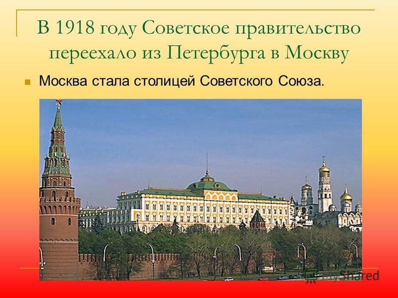 В 1918 году Советское правительство переехало из Петербурга в Москву Москва стала столицей Советского Союза.