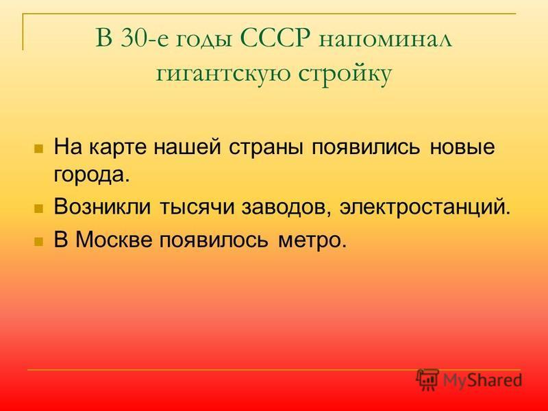 В 30-е годы СССР напоминал гигантскую стройку На карте нашей страны появились новые города. Возникли тысячи заводов, электростанций. В Москве появилось метро.