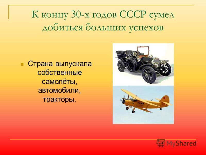 К концу 30-х годов СССР сумел добиться больших успехов Страна выпускала собственные самолёты, автомобили, тракторы.