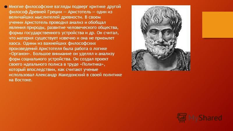 Многие философские взгляды подверг критике другой философ Древней Греции Аристотель один из величайших мыслителей древности. В своем учении Аристотель проводил анализ и обобщал явления природы, развитие человеческого общества, формы государственного