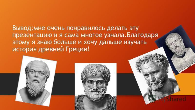 Вывод:мне очень понравилось делать эту презентацию и я сама многое узнала.Благодаря этому я знаю больше и хочу дальше изучать история древней Греции!