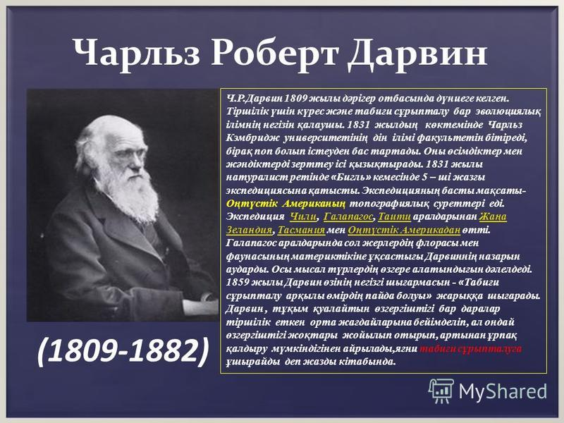 Чарльз Роберт Дарвин (1809-1882) Ч.Р.Дарвин 1809 жылы дәрігер отбасында дүниеге келген. Тіршілік үшін күрес және табиғи сұрыпталу бар эволюциялық ілімнің негізін қалаушы. 1831 жылдың көктемінде Чарльз Кэмбридж университетінің дін ілімі факультетін бі