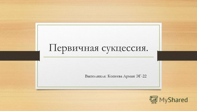 Первичная сукцессия. Выполнила: Копеева Арман ЭГ-22