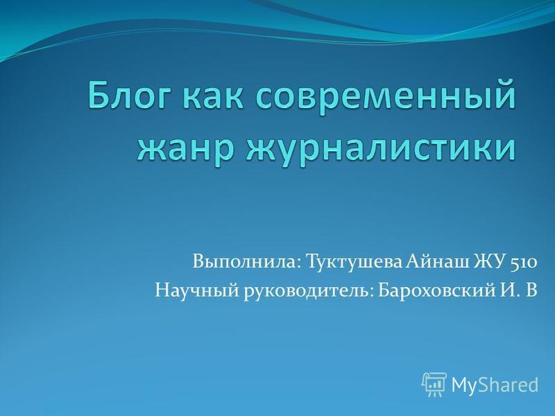 Выполнила: Туктушева Айнаш ЖУ 510 Научный руководитель: Бароховский И. В
