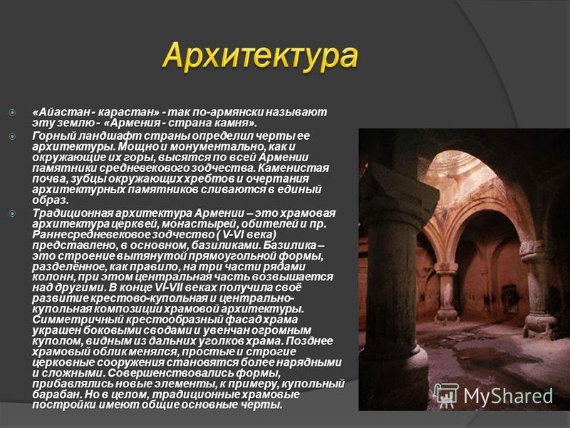 «Айастан - карастан» - так по-армянски называют эту землю - «Армения - страна камня». «Айастан - карастан» - так по-армянски называют эту землю - «Армения - страна камня». Горный ландшафт страны определил черты ее архитектуры. Мощно и монументально,