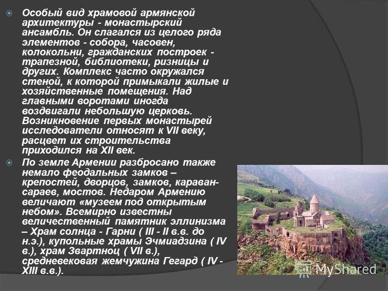 Особый вид храмовой армянской архитектуры - монастырский ансамбль. Он слагался из целого ряда элементов - собора, часовен, колокольни, гражданских построек - трапезной, библиотеки, ризницы и других. Комплекс часто окружался стеной, к которой примыкал