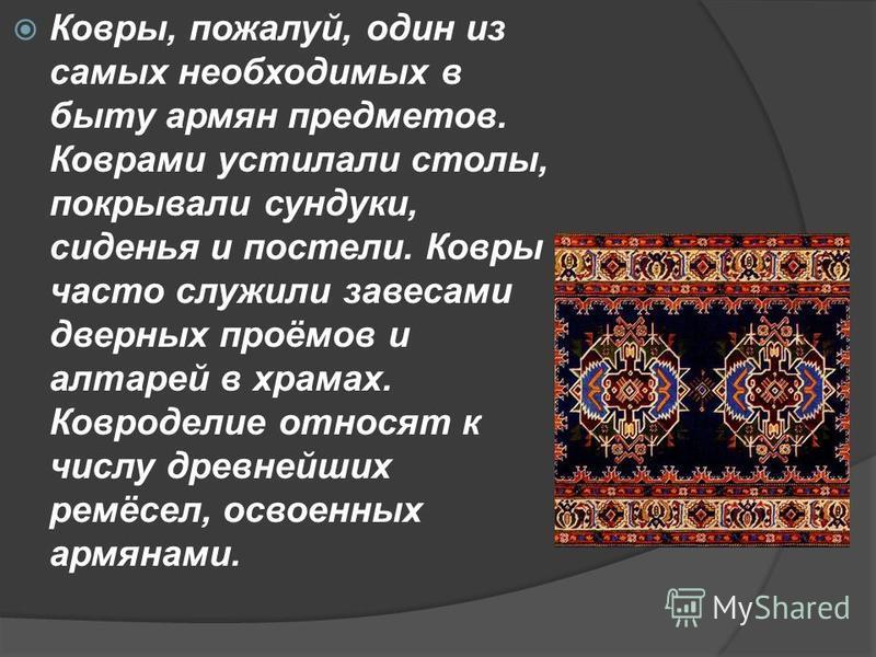 Ковры, пожалуй, один из самых необходимых в быту армян предметов. Коврами устилали столы, покрывали сундуки, сиденья и постели. Ковры часто служили завесами дверных проёмов и алтарей в храмах. Ковроделие относят к числу древнейших ремёсел, освоенных