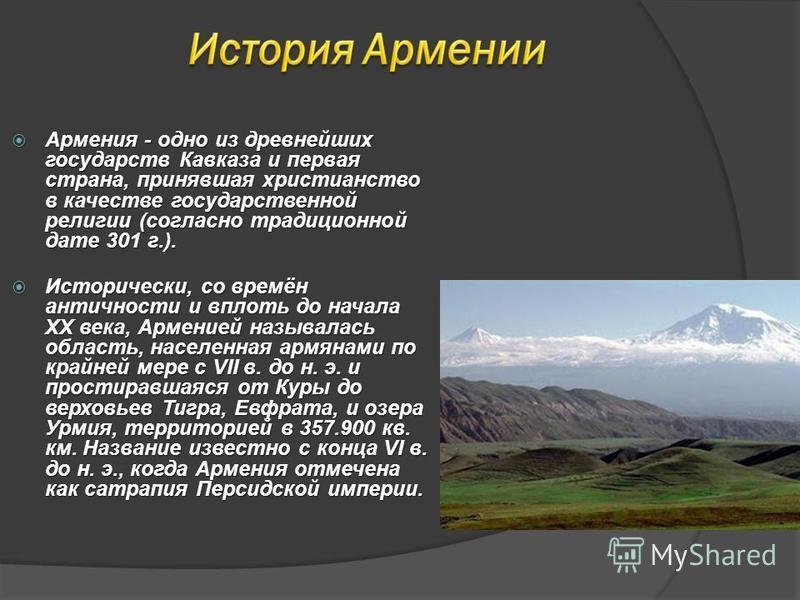 Армения - одно из древнейших государств Кавказа и первая страна, принявшая христианство в качестве государственной религии (согласно традиционной дате 301 г.). Армения - одно из древнейших государств Кавказа и первая страна, принявшая христианство в