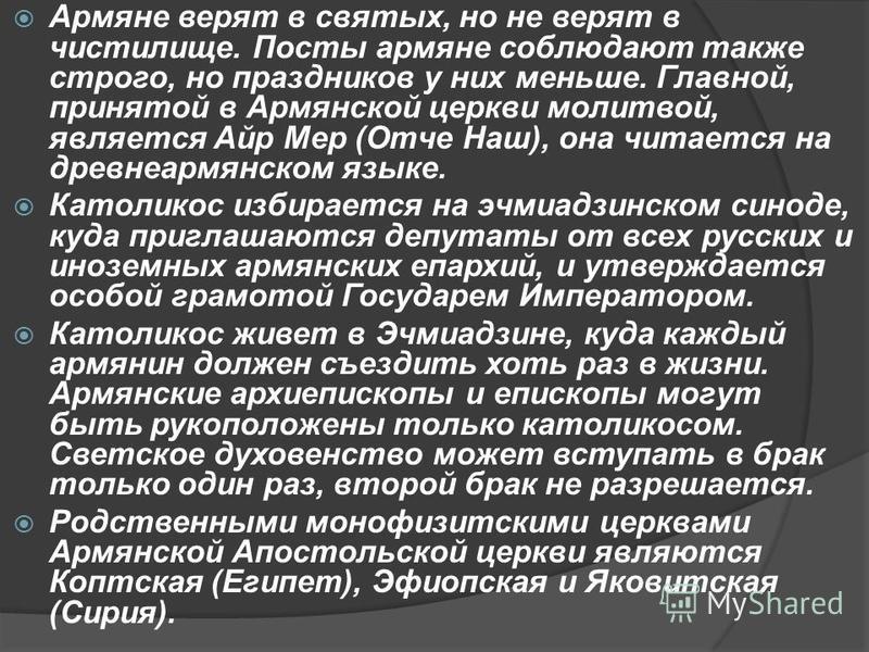 Армяне верят в святых, но не верят в чистилище. Посты армяне соблюдают также строго, но праздников у них меньше. Главной, принятой в Армянской церкви молитвой, является Айр Мер (Отче Наш), она читается на древнеармянском языке. Католикос избирается н