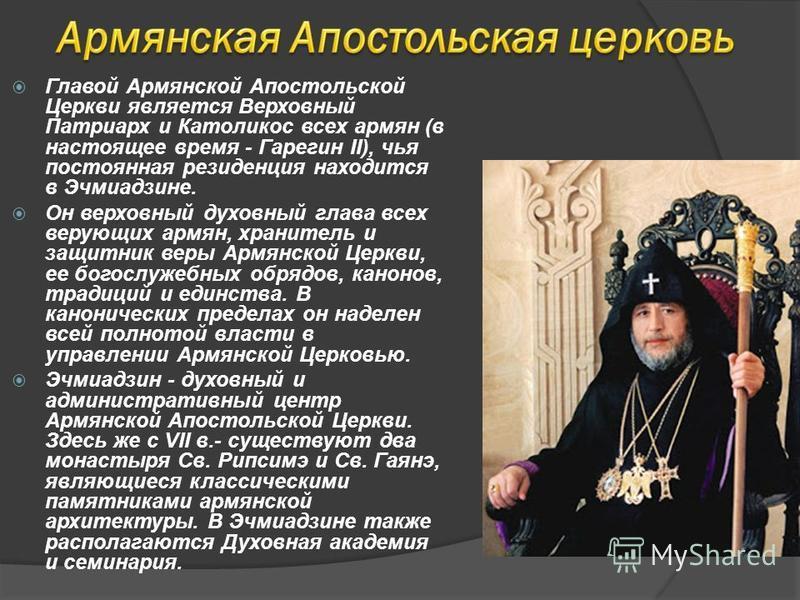 Главой Армянской Апостольской Церкви является Верховный Патриарх и Католикос всех армян (в настоящее время - Гарегин II), чья постоянная резиденция находится в Эчмиадзине. Он верховный духовный глава всех верующих армян, хранитель и защитник веры Арм