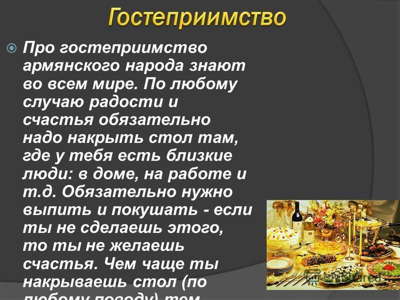 Про гостеприимство армянского народа знают во всем мире. По любому случаю радости и счастья обязательно надо накрыть стол там, где у тебя есть близкие люди: в доме, на работе и т.д. Обязательно нужно выпить и покушать - если ты не сделаешь этого, то