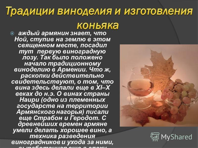 аждый армянин знает, что Ной, ступив на землю в этом священном месте, посадил тут первую виноградную лозу. Так было положено начало традиционному виноделию в Армении. Что ж, раскопки действительно свидетельствуют, о том, что вина здесь делали еще в X