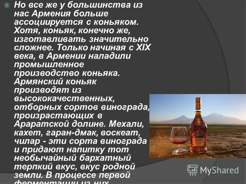 Но все же у большинства из нас Армения больше ассоциируется с коньяком. Хотя, коньяк, конечно же, изготавливать значительно сложнее. Только начиная с XIX века, в Армении наладили промышленное производство коньяка. Армянский коньяк производят из высок