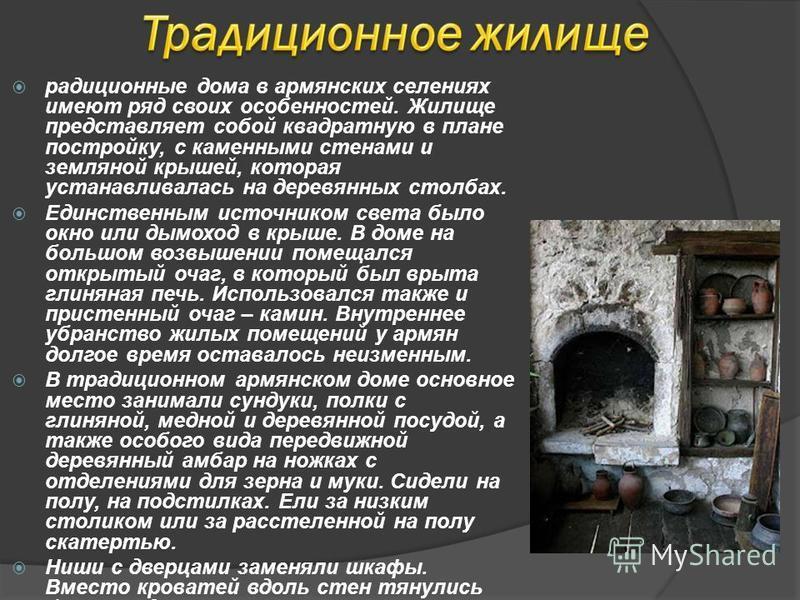 радиционные дома в армянских селениях имеют ряд своих особенностей. Жилище представляет собой квадратную в плане постройку, с каменными стенами и земляной крышей, которая устанавливалась на деревянных столбах. Единственным источником света было окно