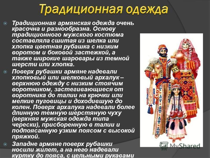 Традиционная армянская одежда очень красочна и разнообразна. Основу традиционного мужского костюма составляла сшитая из шелка или хлопка цветная рубашка с низким воротом и боковой застежкой, а также широкие шаровары из темной шерсти или хлопка. Повер