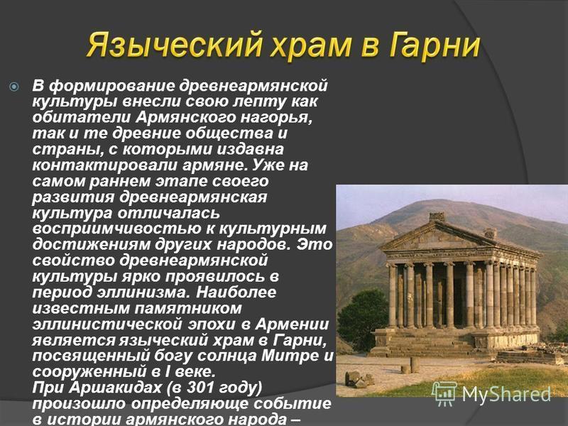 В формирование древнеармянской культуры внесли свою лепту как обитатели Армянского нагорья, так и те древние общества и страны, с которыми издавна контактировали армяне. Уже на самом раннем этапе своего развития древнеармянская культура отличалась во