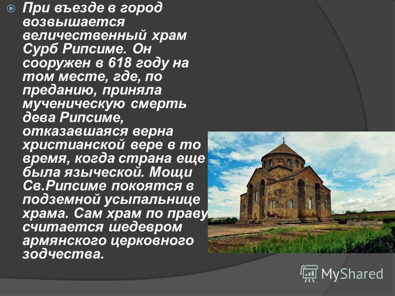 При въезде в город возвышается величественный храм Сурб Рипсиме. Он сооружен в 618 году на том месте, где, по преданию, приняла мученическую смерть дева Рипсиме, отказавшаяся верна христианской вере в то время, когда страна еще была языческой. Мощи С