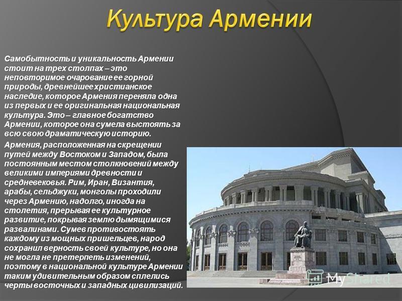 Самобытность и уникальность Армении стоит на трех столпах – это неповторимое очарование ее горной природы, древнейшее христианское наследие, которое Армения переняла одна из первых и ее оригинальная национальная культура. Это – главное богатство Арме