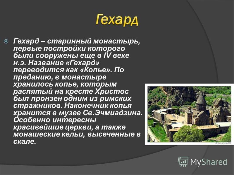 Гехард – старинный монастырь, первые постройки которого были сооружены еще в IV веке н.э. Название «Гехард» переводится как «Копье». По преданию, в монастыре хранилось копье, которым распятый на кресте Христос был пронзен одним из римских стражников.