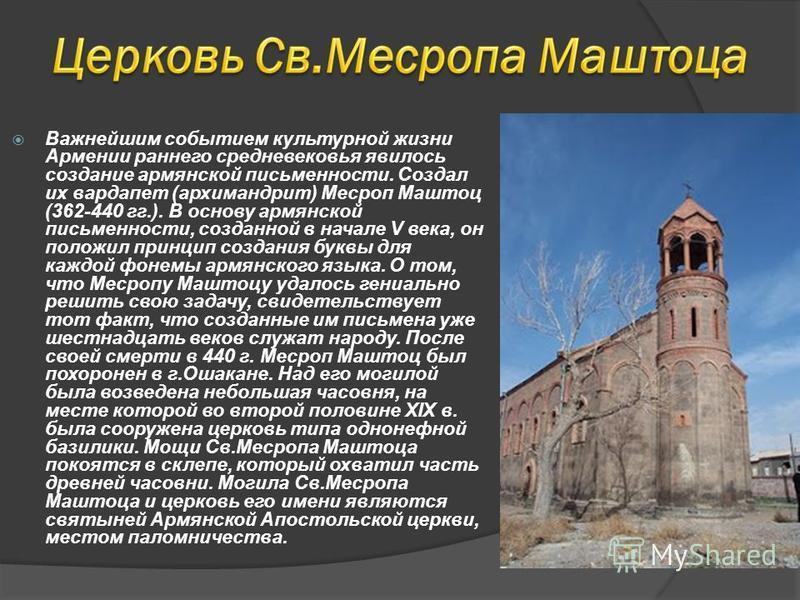 Важнейшим событием культурной жизни Армении раннего средневековья явилось создание армянской письменности. Создал их вардапет (архимандрит) Месроп Мaштоц (362-440 гг.). В основу армянской письменности, созданной в начале V века, он положил принцип со