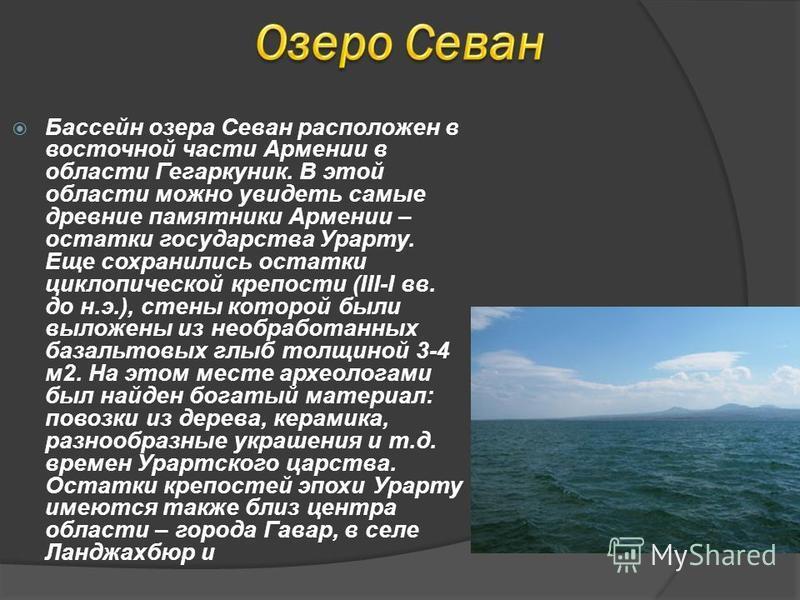 Бассейн озера Севан расположен в восточной части Армении в области Гегаркуник. В этой области можно увидеть самые древние памятники Армении – остатки государства Урарту. Еще сохранились остатки циклопической крепости (III-I вв. до н.э.), стены которо